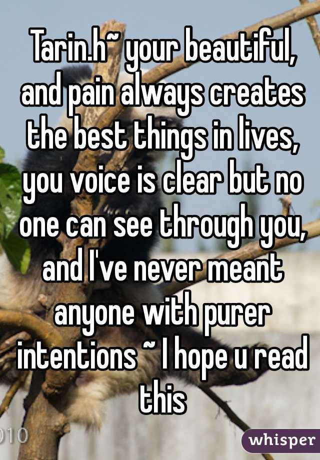 Tarin.h~ your beautiful, and pain always creates the best things in lives, you voice is clear but no one can see through you, and I've never meant anyone with purer intentions ~ I hope u read this