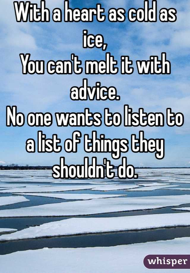 With a heart as cold as ice,  You can't melt it with advice. No one wants to listen to  a list of things they shouldn't do.