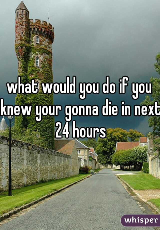 what would you do if you knew your gonna die in next 24 hours