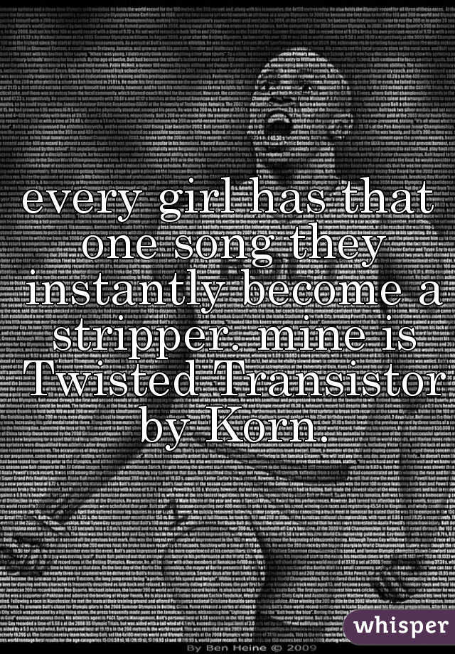 every girl has that one song they instantly become a stripper. mine is Twisted Transistor by Korn.