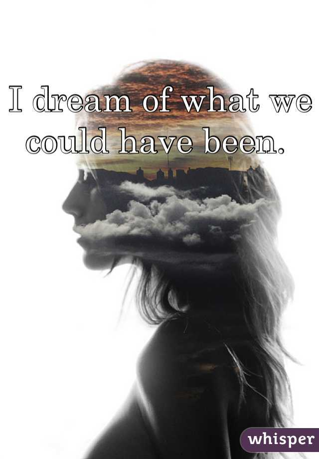 I dream of what we could have been.