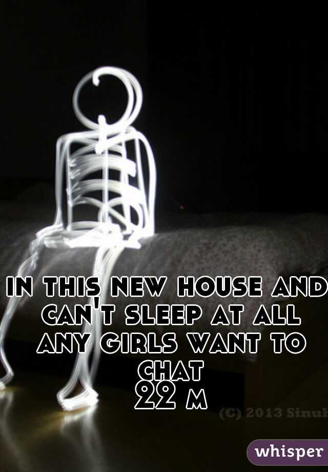 in this new house and can't sleep at all any girls want to chat  22 m