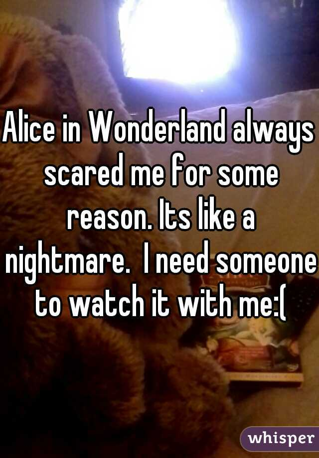 Alice in Wonderland always scared me for some reason. Its like a nightmare.  I need someone to watch it with me:(