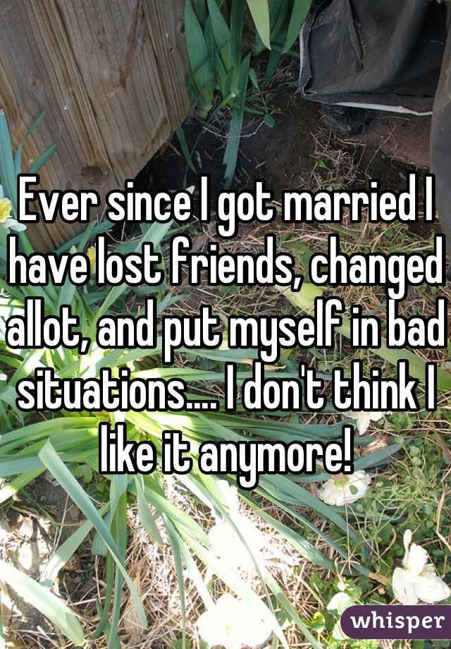 Ever since I got married I have lost friends, changed allot, and put myself in bad situations.... I don't think I like it anymore!