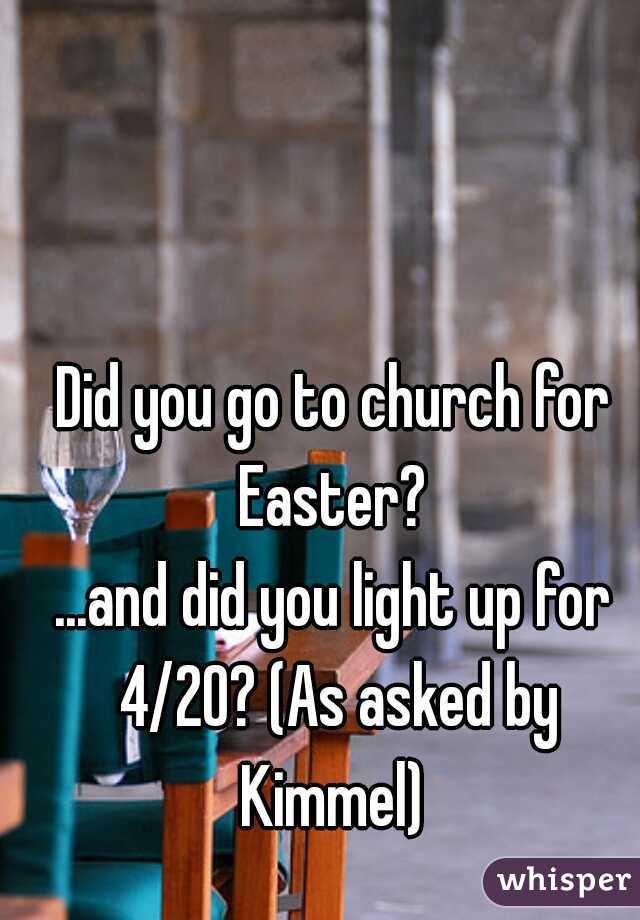 Did you go to church for Easter?  ...and did you light up for 4/20? (As asked by Kimmel)