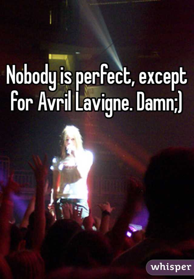 Nobody is perfect, except for Avril Lavigne. Damn;)