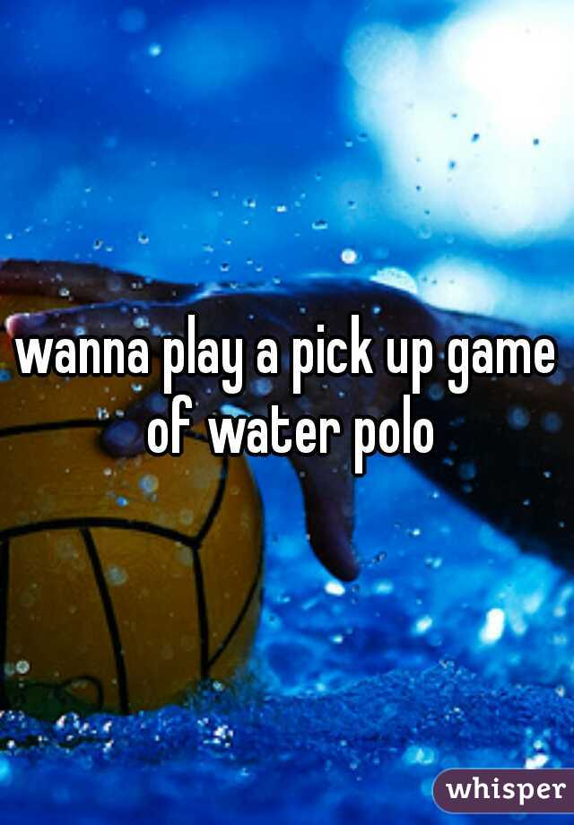 wanna play a pick up game of water polo