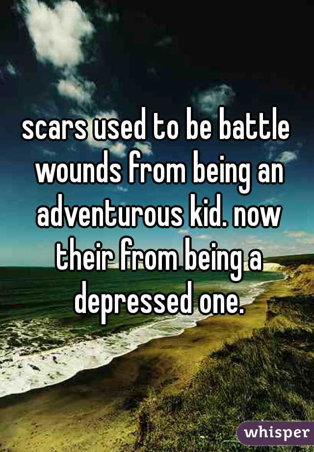 scars used to be battle wounds from being an adventurous kid. now their from being a depressed one.