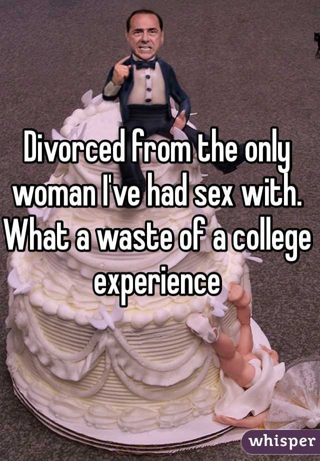 Divorced from the only woman I've had sex with. What a waste of a college experience