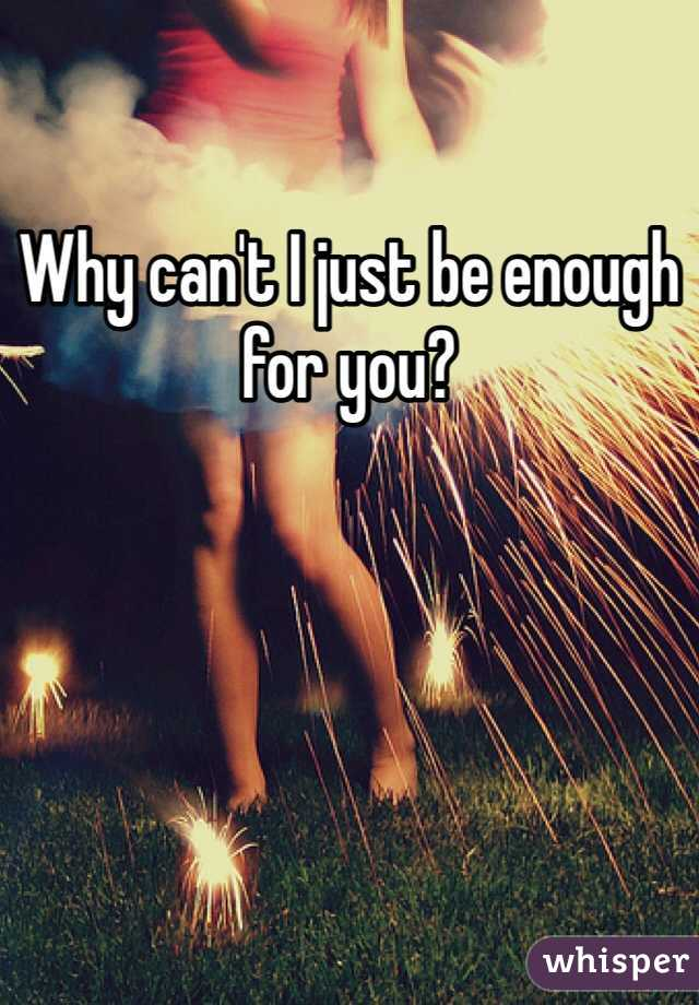 Why can't I just be enough for you?