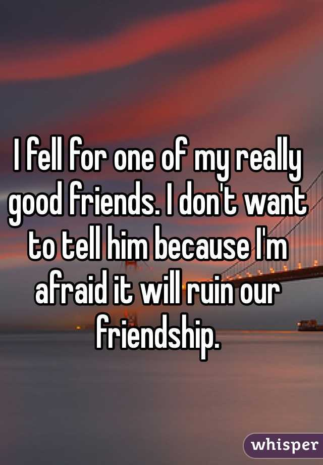 I fell for one of my really good friends. I don't want to tell him because I'm afraid it will ruin our friendship.
