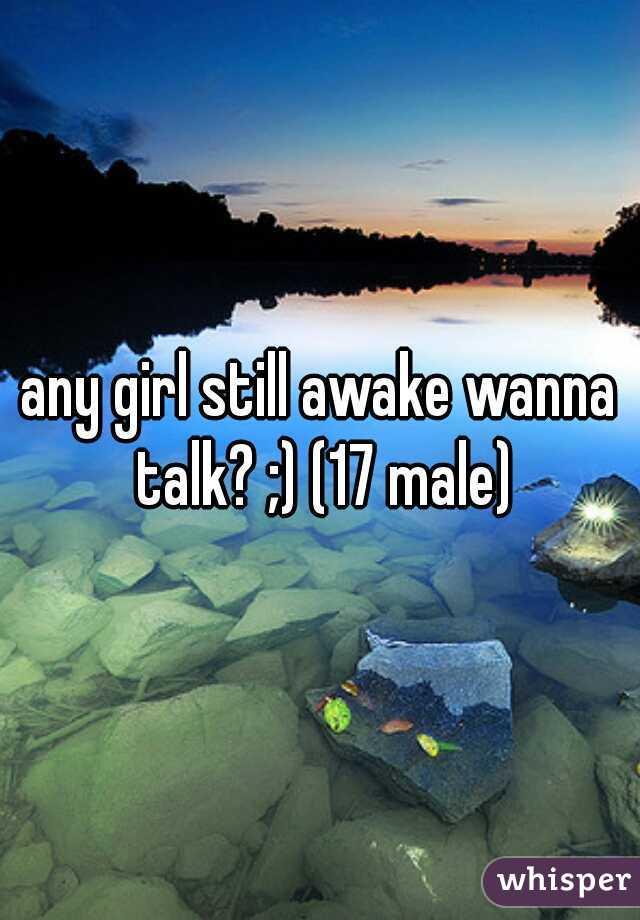 any girl still awake wanna talk? ;) (17 male)