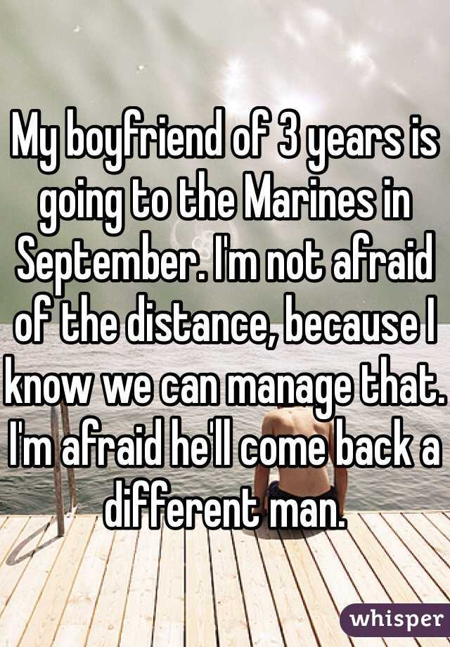 My boyfriend of 3 years is going to the Marines in September. I'm not afraid of the distance, because I know we can manage that. I'm afraid he'll come back a different man.