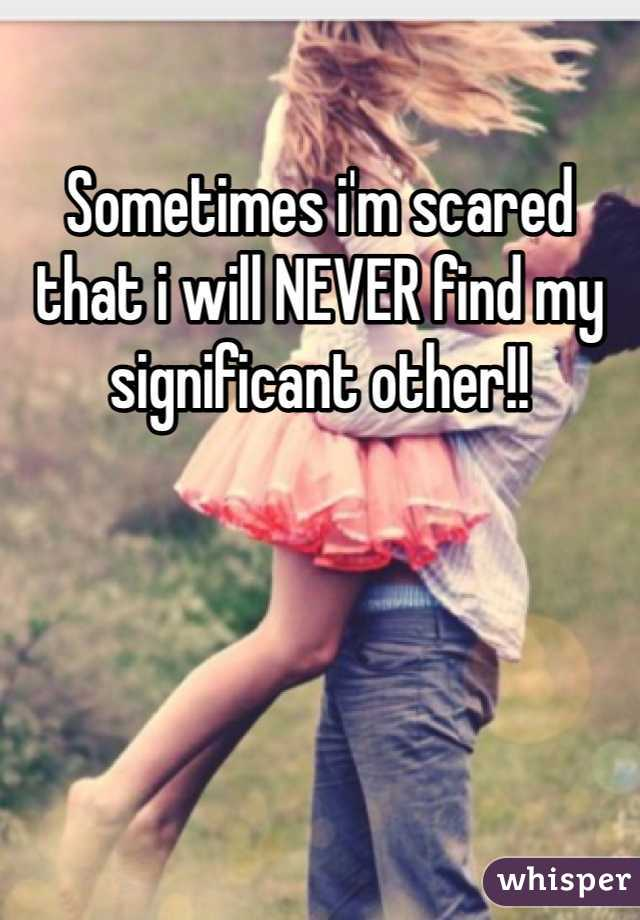 Sometimes i'm scared that i will NEVER find my significant other!!