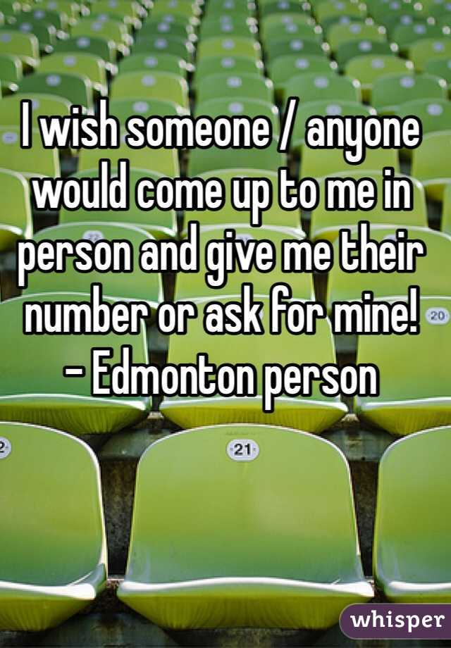 I wish someone / anyone would come up to me in person and give me their number or ask for mine! - Edmonton person