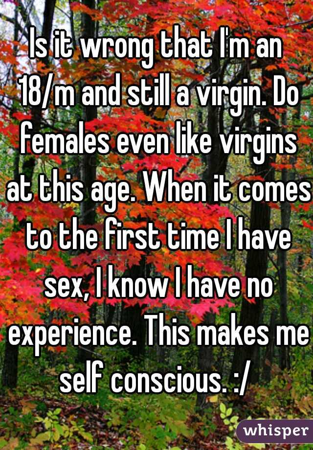 Is it wrong that I'm an 18/m and still a virgin. Do females even like virgins at this age. When it comes to the first time I have sex, I know I have no experience. This makes me self conscious. :/