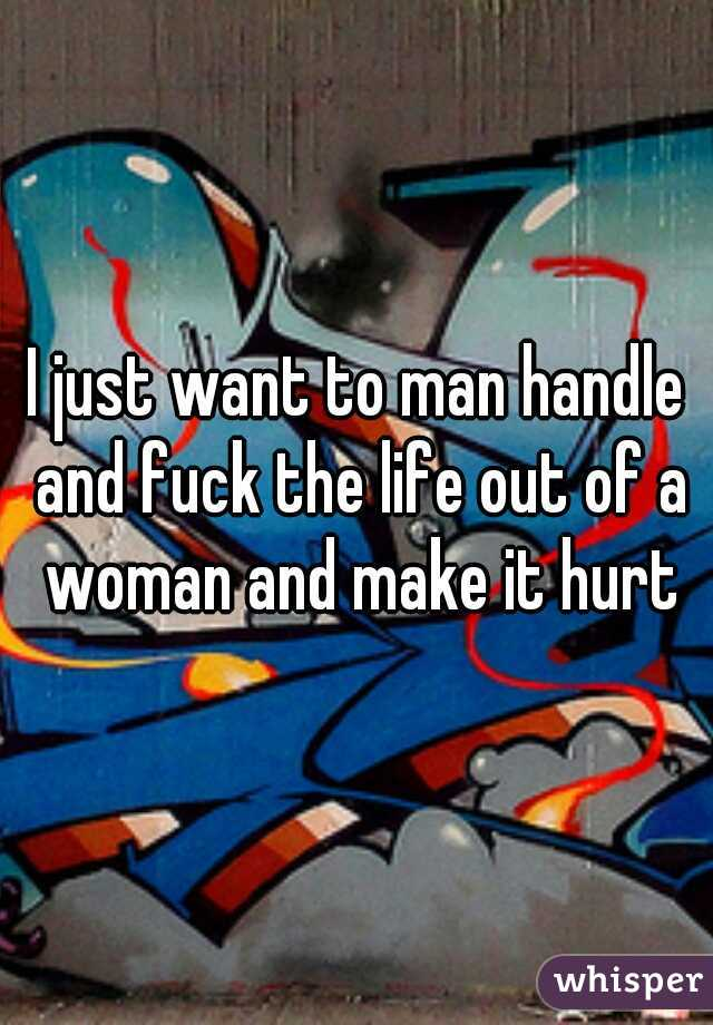 I just want to man handle and fuck the life out of a woman and make it hurt