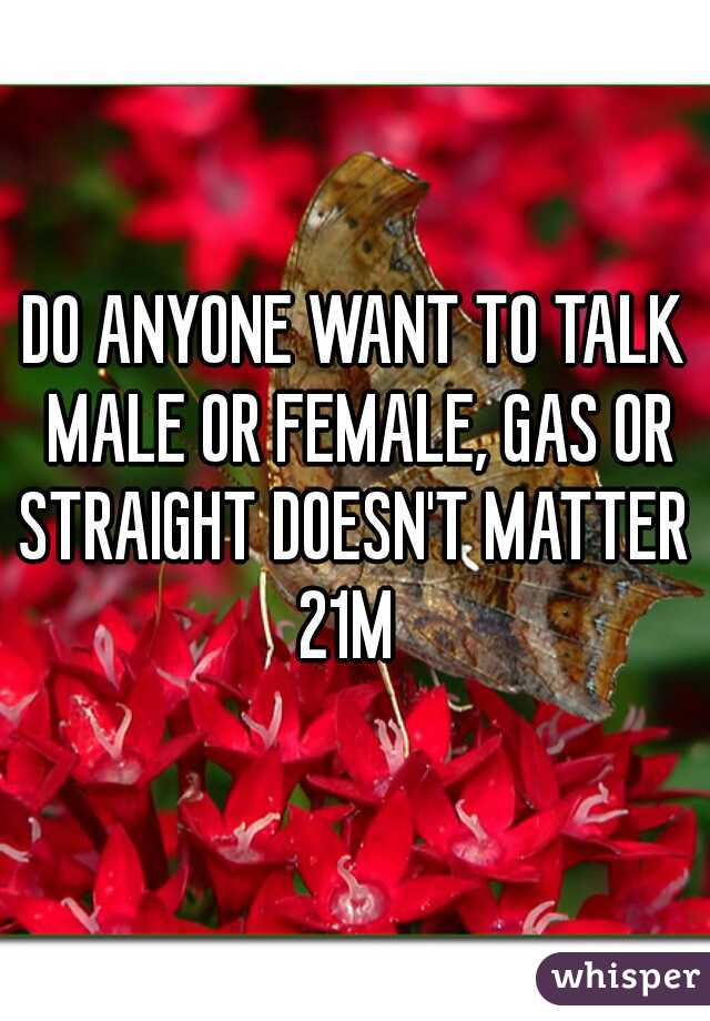 DO ANYONE WANT TO TALK MALE OR FEMALE, GAS OR STRAIGHT DOESN'T MATTER   21M