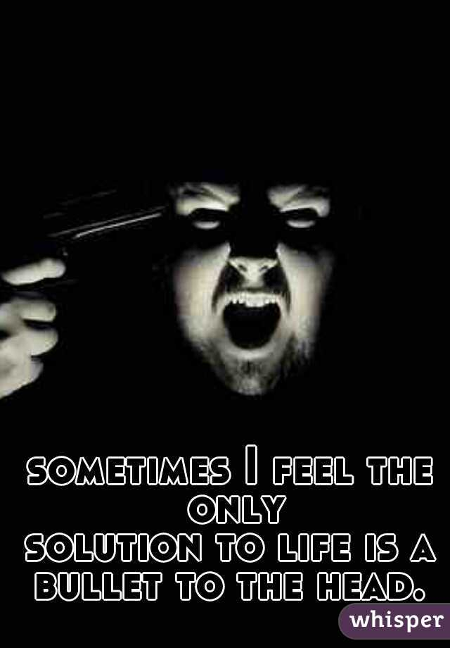 sometimes I feel the only solution to life is a bullet to the head.