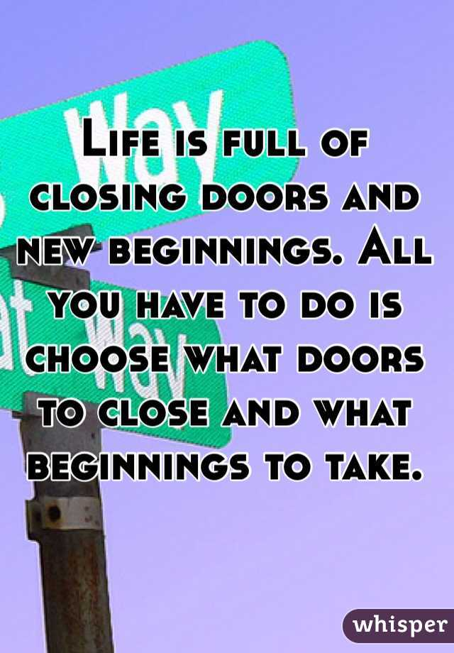 Life is full of closing doors and new beginnings. All you have to do is choose what doors to close and what beginnings to take.