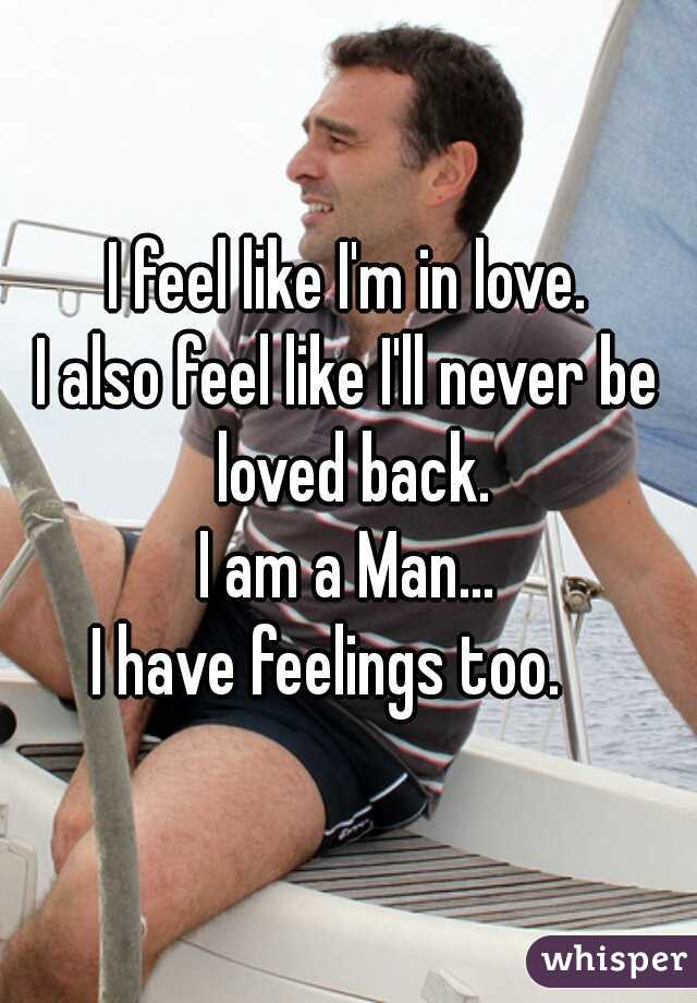 I feel like I'm in love. I also feel like I'll never be loved back. I am a Man... I have feelings too.