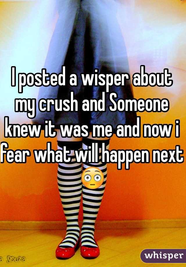 I posted a wisper about my crush and Someone knew it was me and now i fear what will happen next 😳