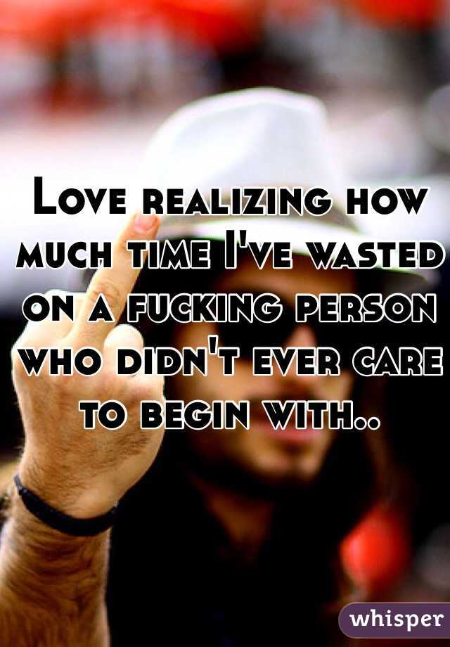 Love realizing how much time I've wasted on a fucking person who didn't ever care to begin with..