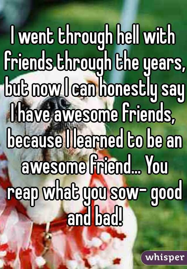 I went through hell with friends through the years, but now I can honestly say I have awesome friends,  because I learned to be an awesome friend... You reap what you sow- good and bad!