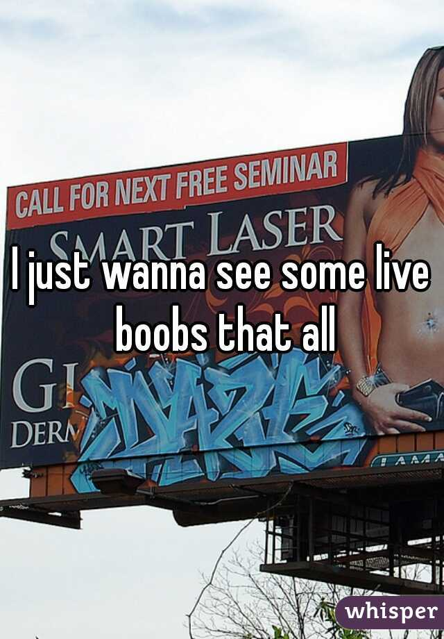 I just wanna see some live boobs that all