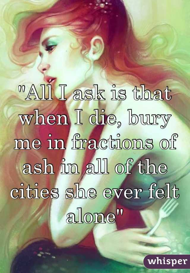 """All I ask is that when I die, bury me in fractions of ash in all of the cities she ever felt alone"""