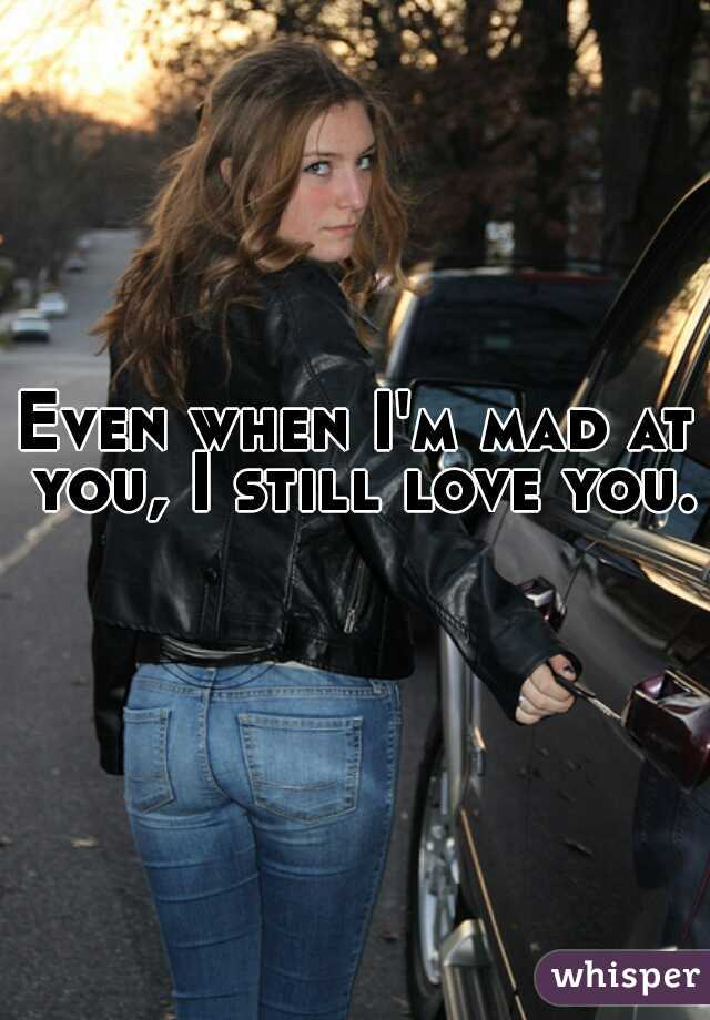 Even when I'm mad at you, I still love you.