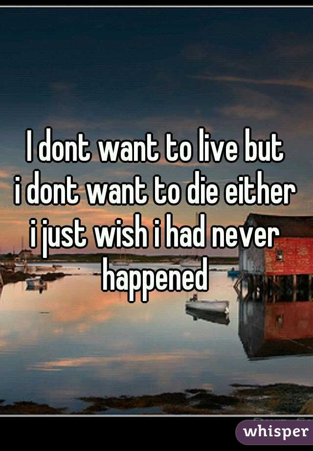 I dont want to live but i dont want to die either i just wish i had never happened