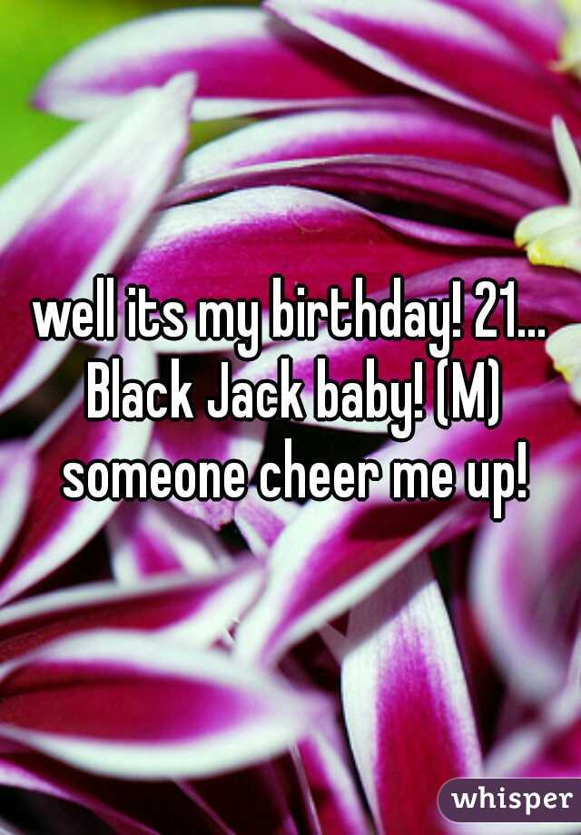 well its my birthday! 21... Black Jack baby! (M) someone cheer me up!