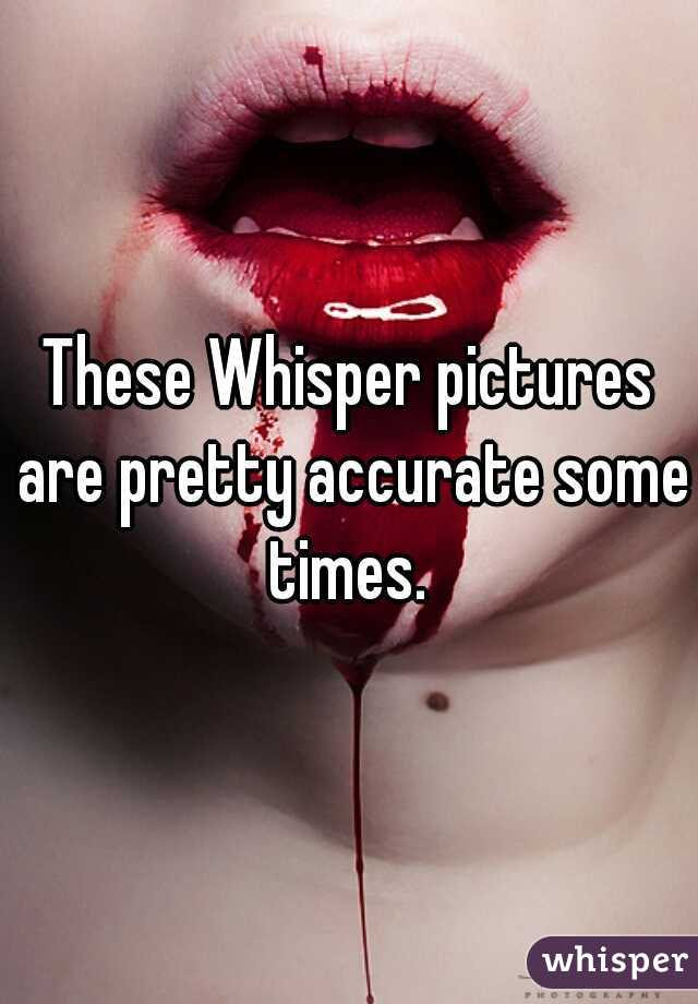These Whisper pictures are pretty accurate some times.