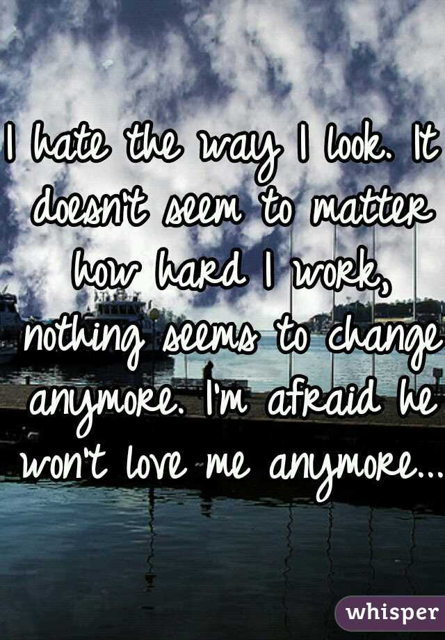 I hate the way I look. It doesn't seem to matter how hard I work, nothing seems to change anymore. I'm afraid he won't love me anymore...
