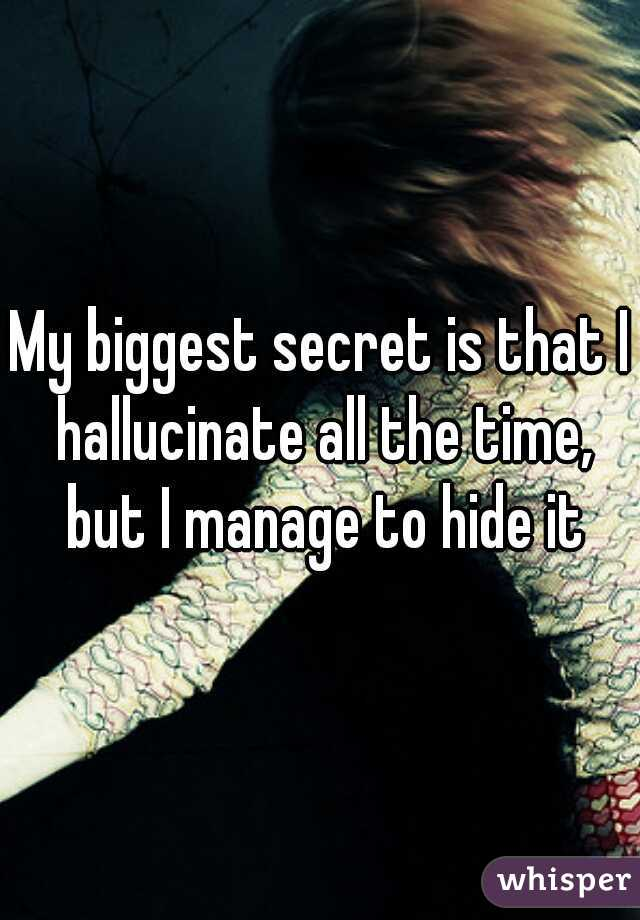My biggest secret is that I hallucinate all the time, but I manage to hide it