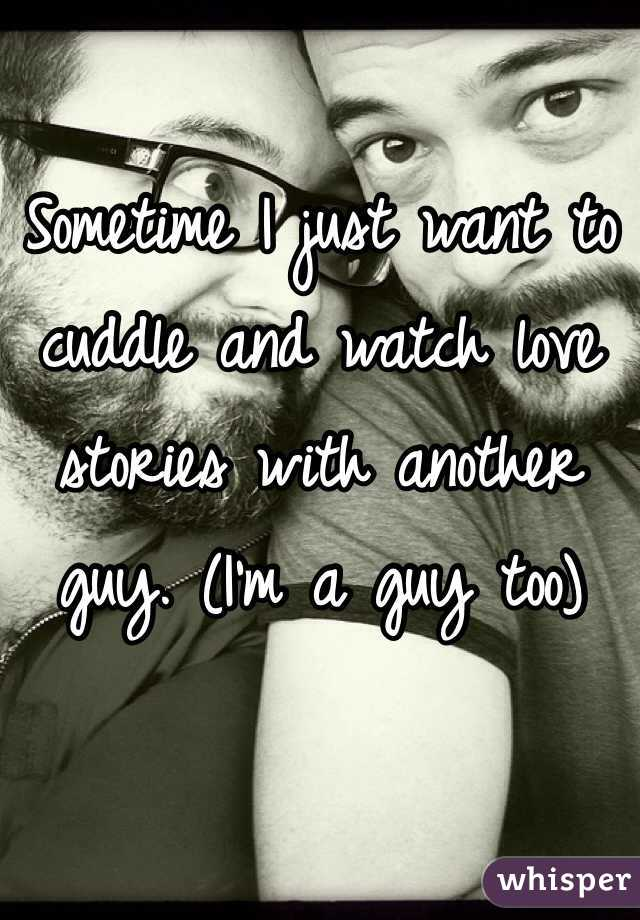 Sometime I just want to cuddle and watch love stories with another guy. (I'm a guy too)