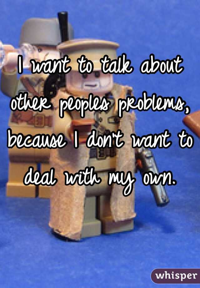 I want to talk about other peoples problems, because I don't want to deal with my own.