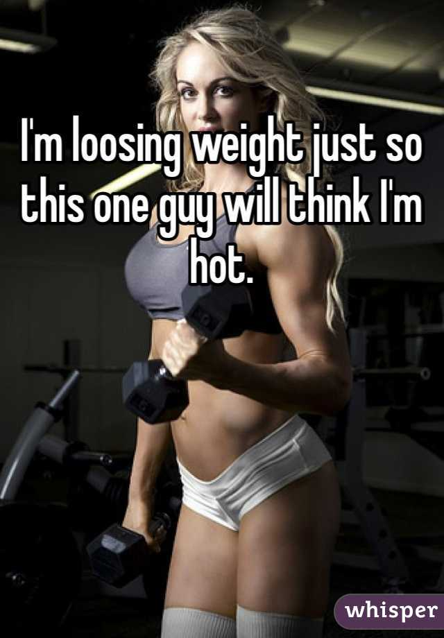 I'm loosing weight just so this one guy will think I'm hot.