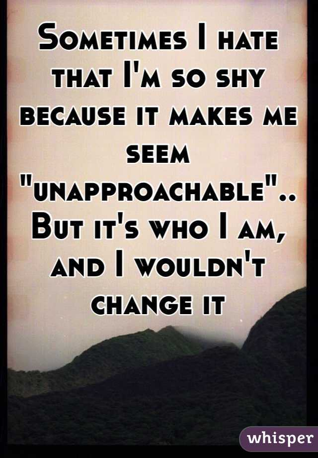 "Sometimes I hate that I'm so shy because it makes me seem ""unapproachable"".. But it's who I am, and I wouldn't change it"