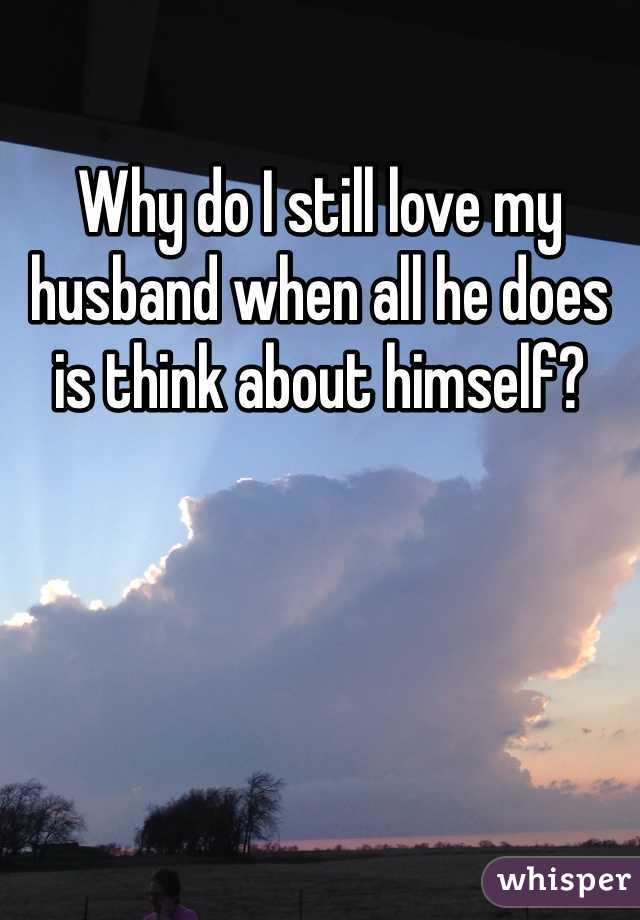 Why do I still love my husband when all he does is think about himself?