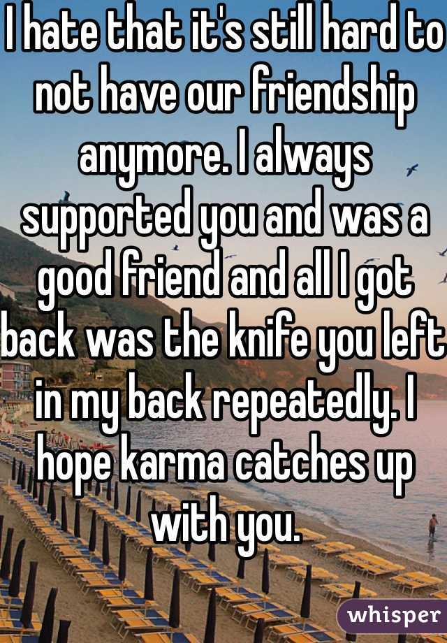 I hate that it's still hard to not have our friendship anymore. I always supported you and was a good friend and all I got back was the knife you left in my back repeatedly. I hope karma catches up with you.