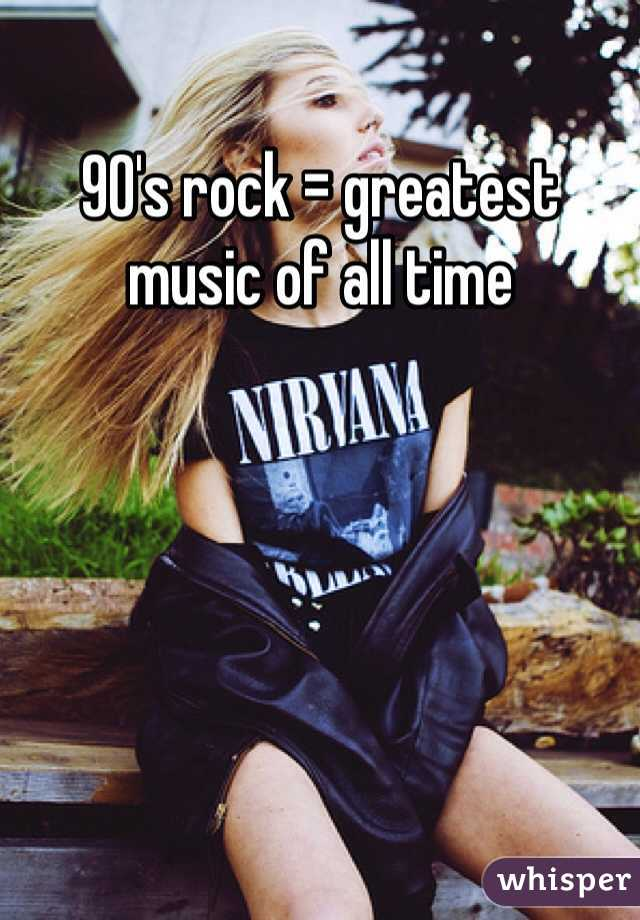 90's rock = greatest music of all time