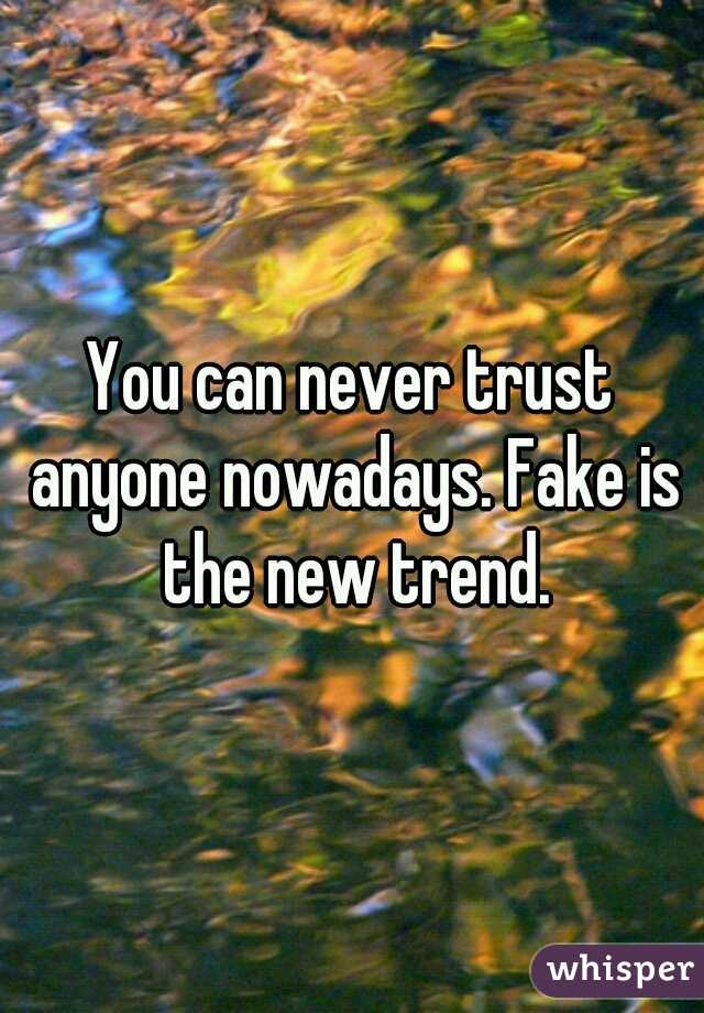 You can never trust anyone nowadays. Fake is the new trend.