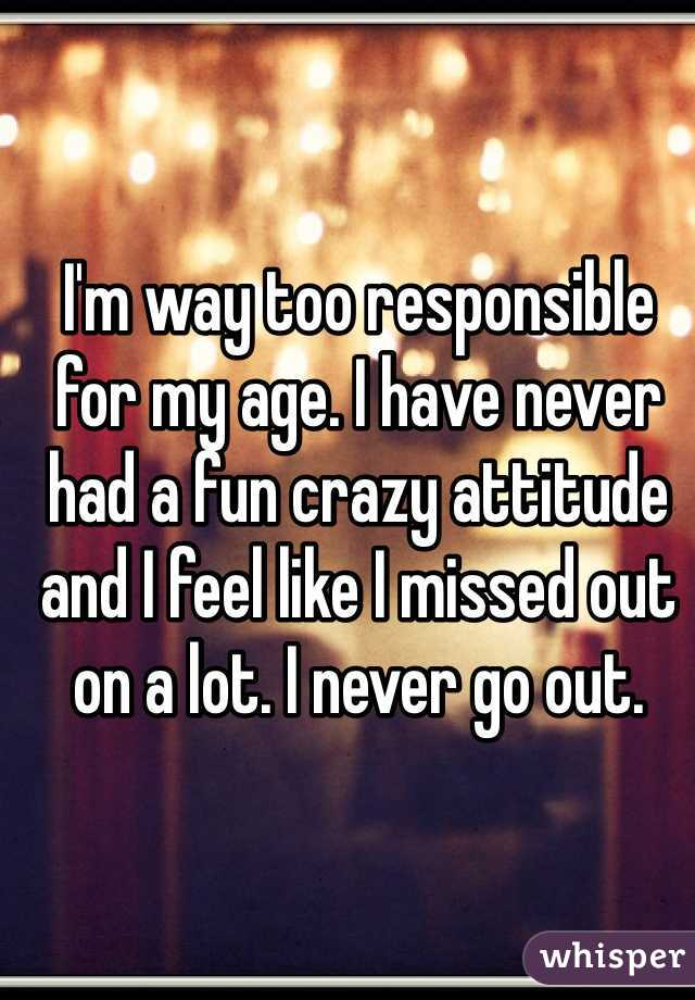 I'm way too responsible for my age. I have never had a fun crazy attitude and I feel like I missed out on a lot. I never go out.