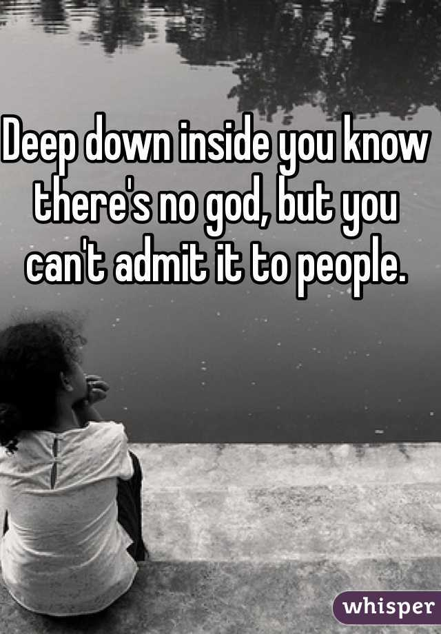 Deep down inside you know there's no god, but you can't admit it to people.
