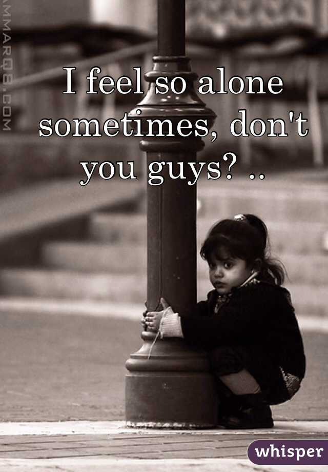 I feel so alone sometimes, don't you guys? ..