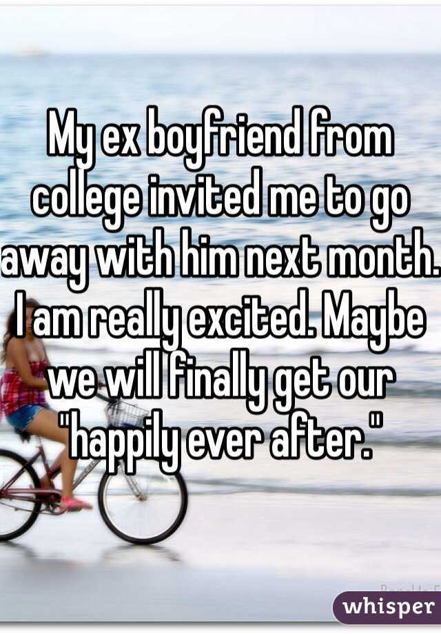 """My ex boyfriend from college invited me to go away with him next month. I am really excited. Maybe we will finally get our """"happily ever after."""""""