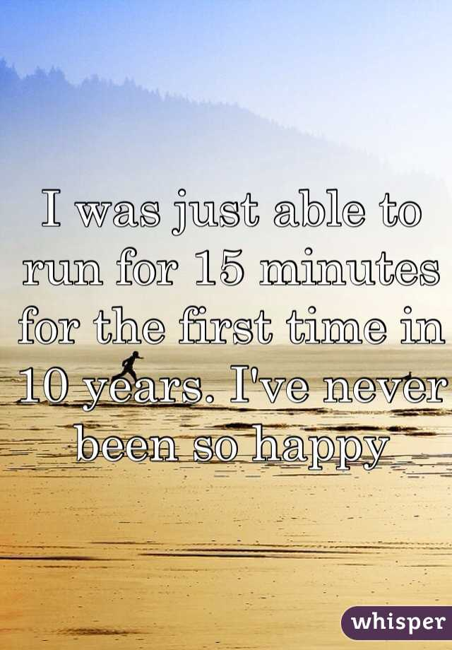 I was just able to run for 15 minutes for the first time in 10 years. I've never been so happy