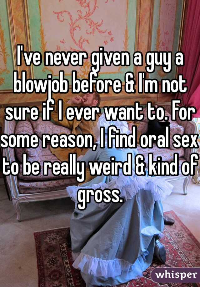 I've never given a guy a blowjob before & I'm not sure if I ever want to. For some reason, I find oral sex to be really weird & kind of gross.